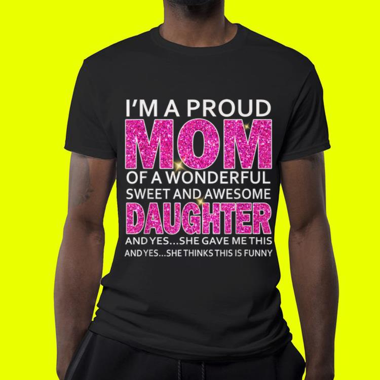 I m A Proud Mom Of A Wonderful Sweet And Awesome Daughter shirt 4 - I'm A Proud Mom Of A Wonderful Sweet And Awesome Daughter shirt