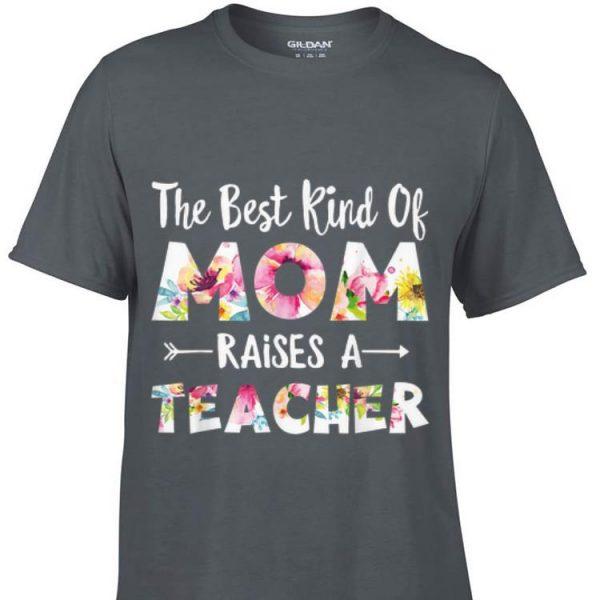 The Best Kind Of Mom Raises A Teacher Flower shirt