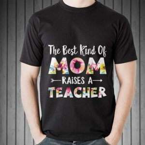 The Best Kind Of Mom Raises A Teacher Flower shirt 1