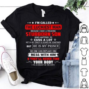I'm Called The Luckiest Man I Have A Freaking Stubborn Son shirt