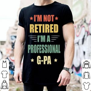 I'm Not Retired I'm A Professional G-Pa Father Day shirt