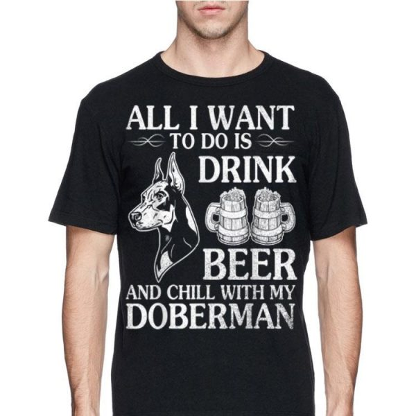 All I Want To Do Is Drink Beer Chill With My Doberman shirt