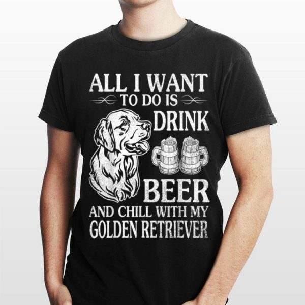 All I Want To Do Is Drink Beer Chill With My Retriever shirt