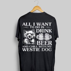All I Want To Do Is Drink Beer Chill With My Westie shirt