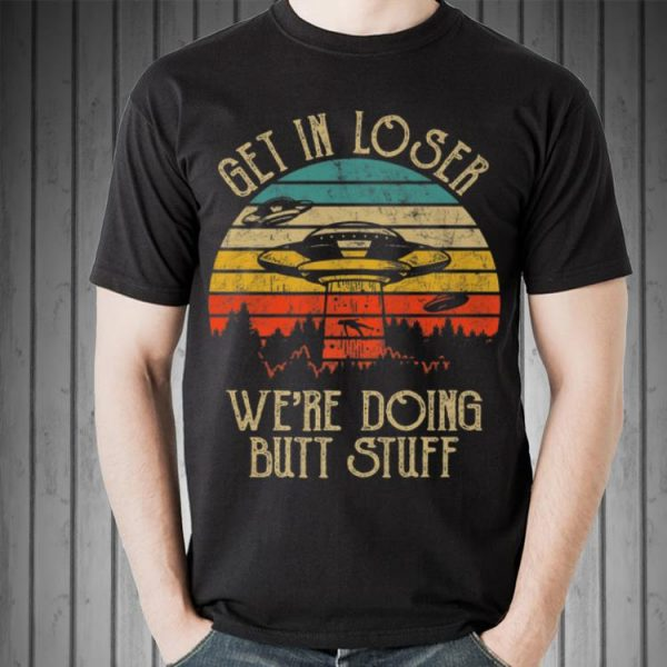 Awesome Vintage Get In Loser We're Doing Butt Stuff UFO Alien shirt