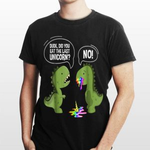 Dude Did You Eat The Last Unicorn T-Rex S shirt
