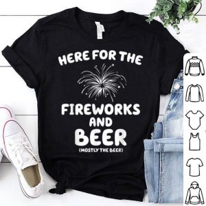Here For The Fireworks And Beer Mostly The Beer shirt