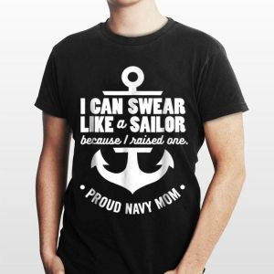 I Can Swear Like A Sailor Because I Raised One Navy Mom shirt