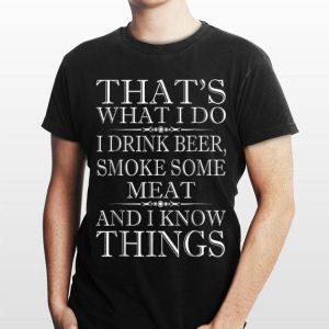 I Drink Beer Smoke Some Meat and I Know Things shirt