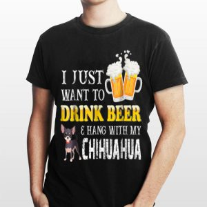I Just Want to Drink Beer and Hang With My Chihuahua shirt