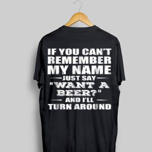If You Can't Remember My Name Just Say Want A Beer shirt