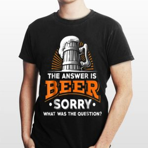 The Answer Is Beer - What Was The Question shirt