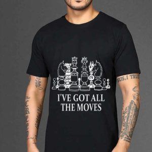The best trend I've Got All The Moves Chess Game shirt