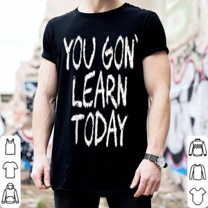 You Gon Learn Today School Teacher Appreciation shirt
