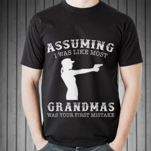 Awesome Assuming I Was Like Most Grandmas Was First Mistake Gun Lady shirt 1