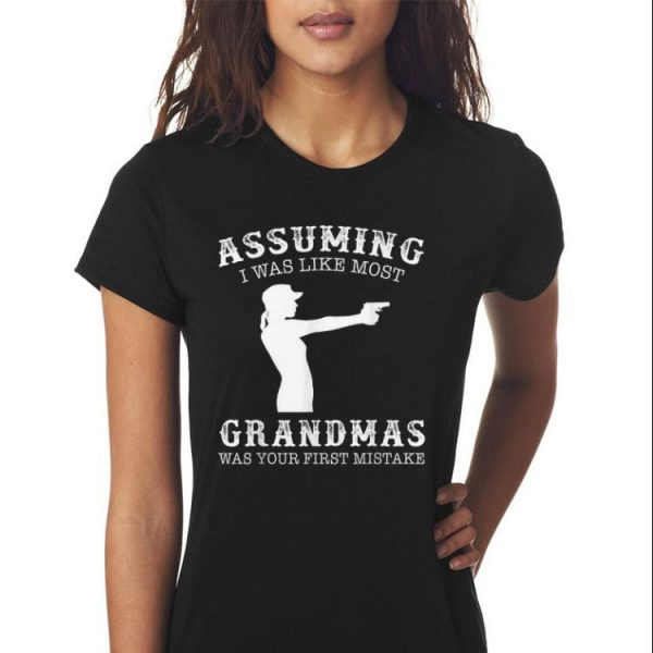 Awesome Assuming I Was Like Most Grandmas Was First Mistake Gun Lady shirt