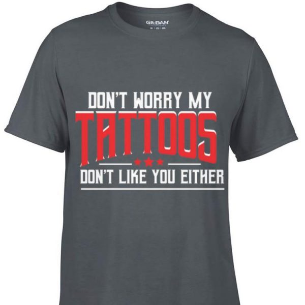 Awesome Don't Worry My Tattoos Don't Like You Either shirt