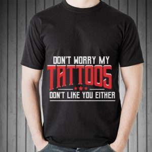 Awesome Don't Worry My Tattoos Don't Like You Either shirt 1