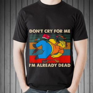 Awesome Simpsons Don't Cry For Me I'm Already Dead Vintage shirt