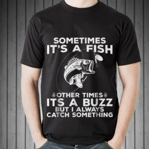 Awesome Sometimes It's A Fish Fishing Other Times Its A Buzz But I Always Catch Something shirt 1