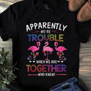 Awesome Trend Apparently We're Trouble When We are Together Who Knew Wine Flamingo shirt