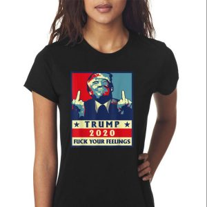 Awesome Trump 2020 Fuck Your Feelings shirt 2