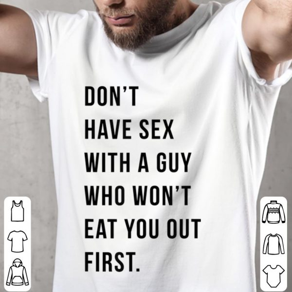 Funny Don't Have Sex With A Guy Who Won't Eat You Out First shirt