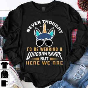 Funny Never Thought I'd be Wearing A Unicorn Shirt But Here We Are shirt