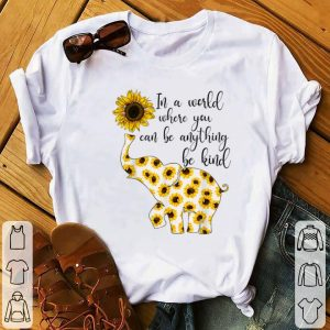 Funny Sunflower In A World Where You Can Be Anything Be Kind shirt