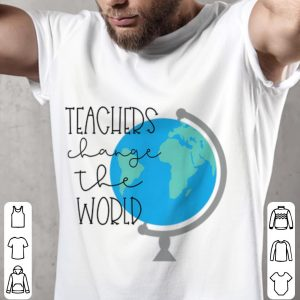 Funny Teachers Change the World shirt