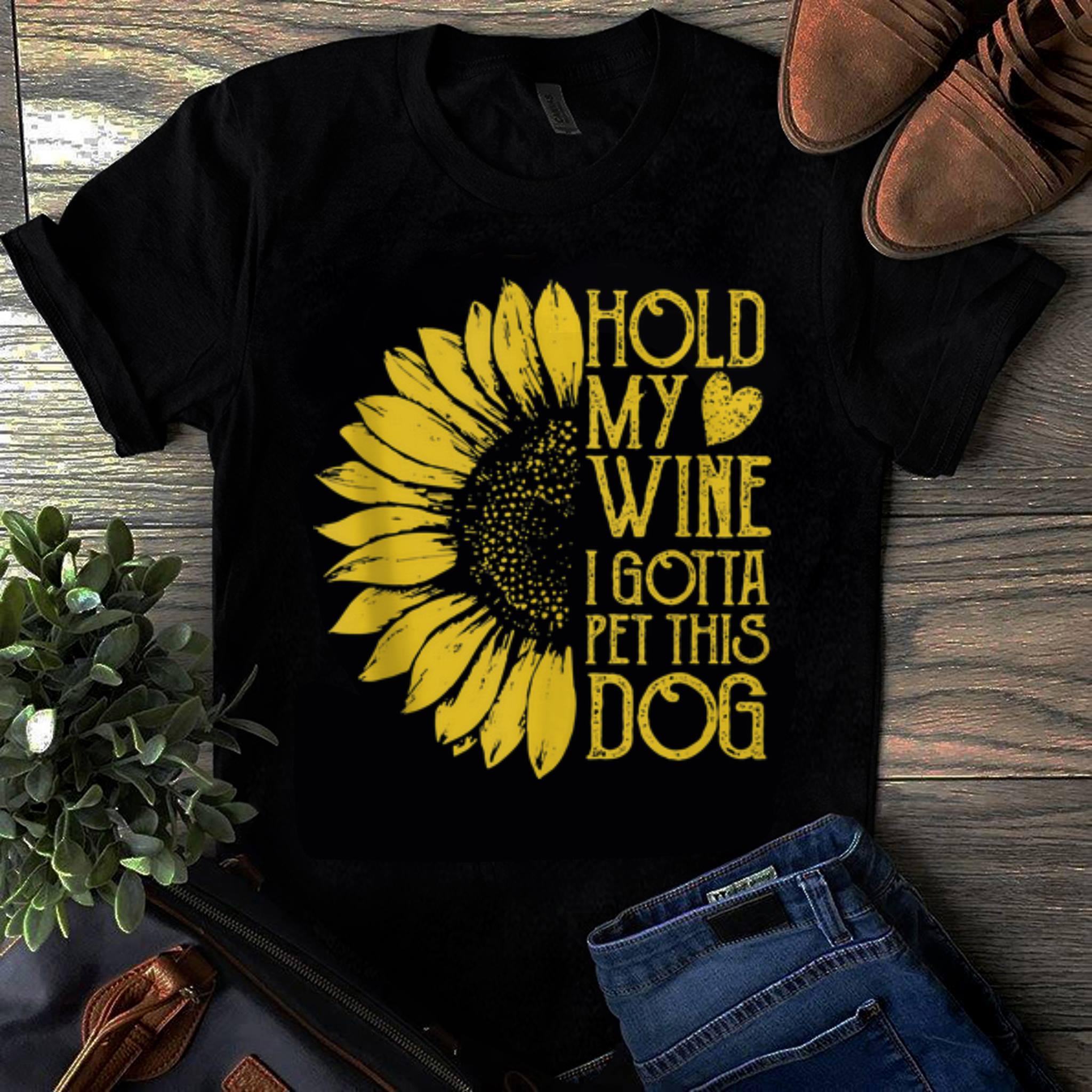 Original Sunflower Hold My Wine I Gotta Pet This Dog shirt 1 - Original Sunflower Hold My Wine I Gotta Pet This Dog shirt