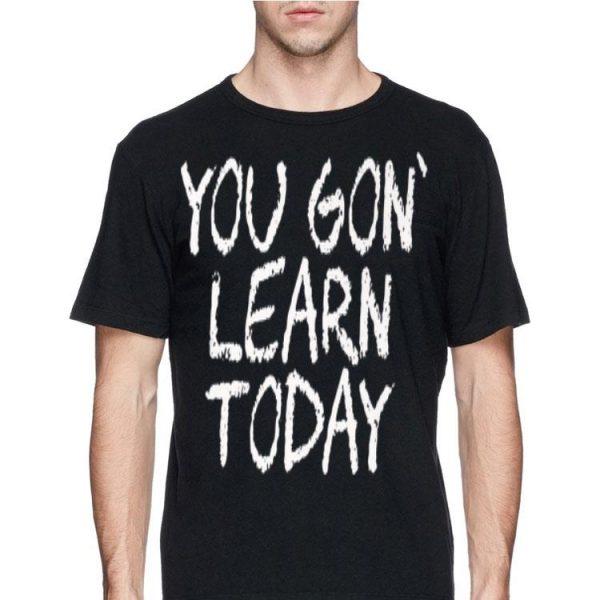 You Gon Learn Today - School Teacher Appreciation shirt