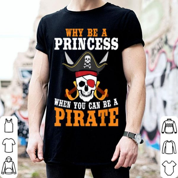 Why Be A Princess When You Can Be A Pirate Halloween shirt