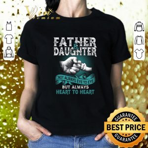 Cheap Father daughter not always eye to eye but always heart to heart shirt 1