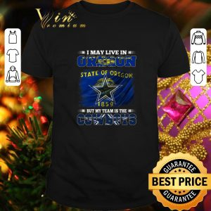 Cheap I may live in Oregon state of Oregon 1859 but my team is Cowboys shirt