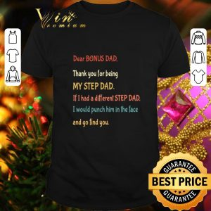 Funny Dear bonus Dad thank you for being my step dad and go find you shirt