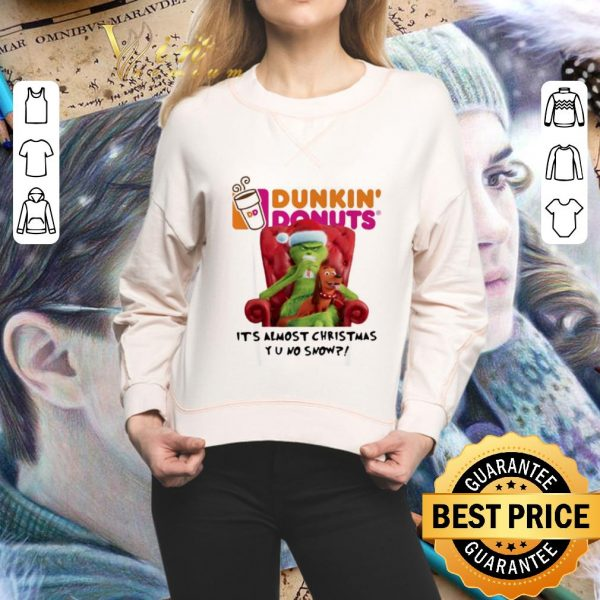 Funny Grinch Dunkin' Donuts it's almost Christmas YU no snow shirt