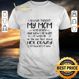 Premium I always thought my mom was crazy and now i realize it was me shirt