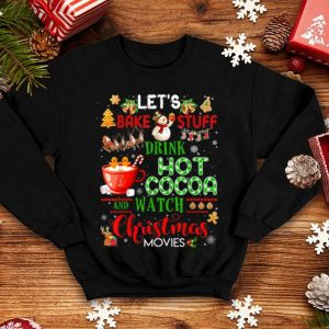 Top Let's Bake Stuff Drink Hot Cocoa and Watch Christmas Movies shirt