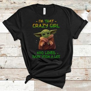 Awesome I'm That Crazy Girl Who Loves Baby Yoda A Lot shirt