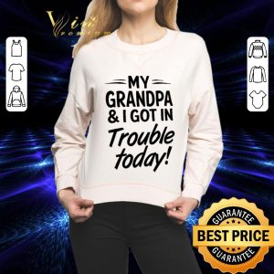 Cheap My grandpa & i got in trouble today shirt