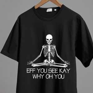 Great Eff You See Kay Why Oh You Skeleton shirt