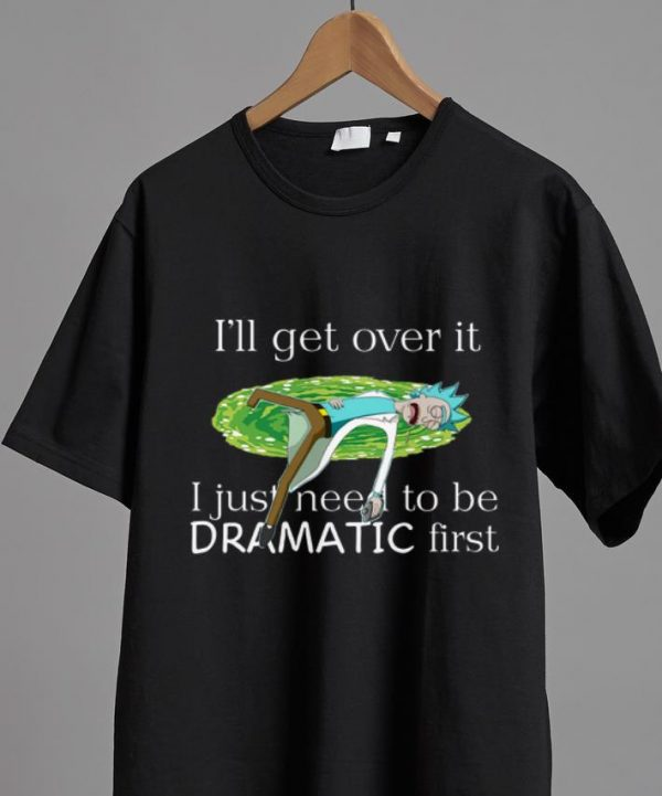 Official I'll Get Over It I Just Need To Be Dramatic First Rick Sanchez shirt