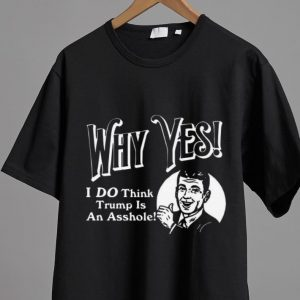 Original Why Yes I Do Think Trumps An Asshole shirt
