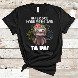 Pretty Sloth After God Made Me He Said Ta Da shirt