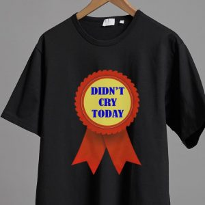 Awesome Didn't Cry Today shirt 1