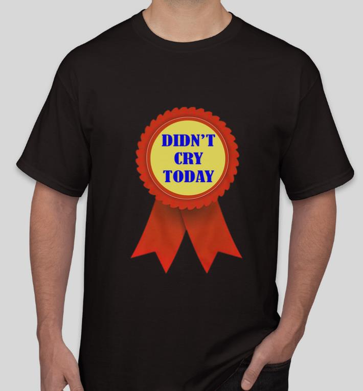 Awesome Didn t Cry Today shirt 4 - Awesome Didn't Cry Today shirt