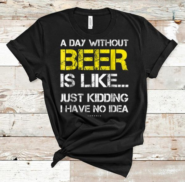 Original A Day Without Beer Is Like Just Kidding I Have No Idea shirt