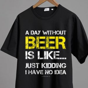 Original A Day Without Beer Is Like Just Kidding I Have No Idea shirt 1