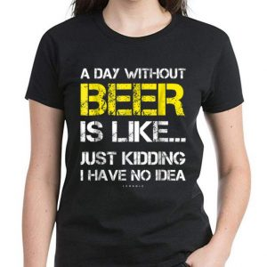 Original A Day Without Beer Is Like Just Kidding I Have No Idea shirt 2